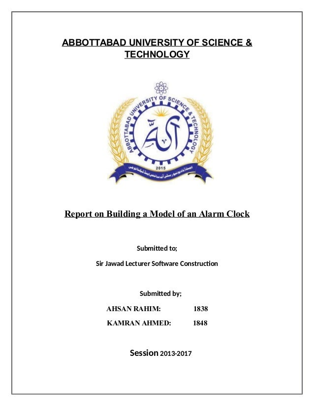 ABBOTTABAD UNIVERSITY OF SCIENCE & TECHNOLOGY Report on Building a Model of an Alarm Clock Submitted to; Sir Jawad Lecture...