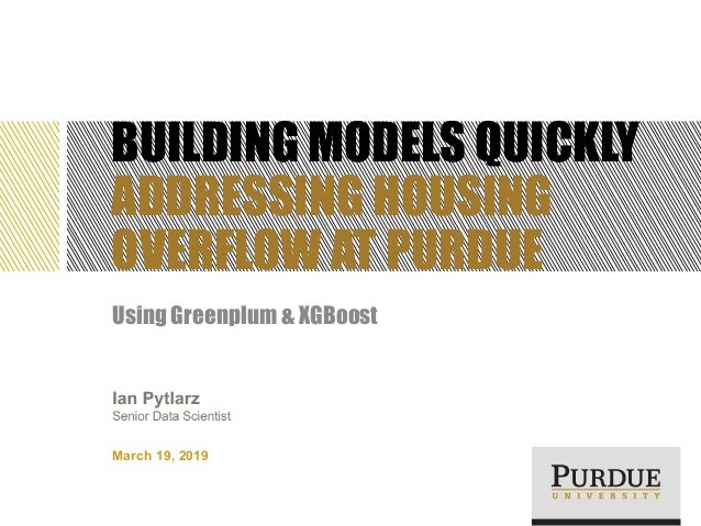 BUILDING MODELS QUICKLY ADDRESSING HOUSING OVERFLOW AT PURDUE Using Greenplum & XGBoost March 19, 2019