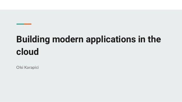 Building modern applications in the cloud Olsi Karapici