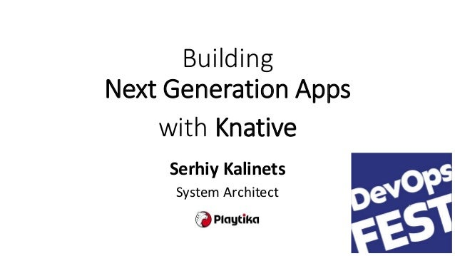 Building Next Generation Apps with Knative Serhiy Kalinets System Architect