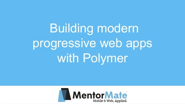 Building modern progressive web apps with Polymer