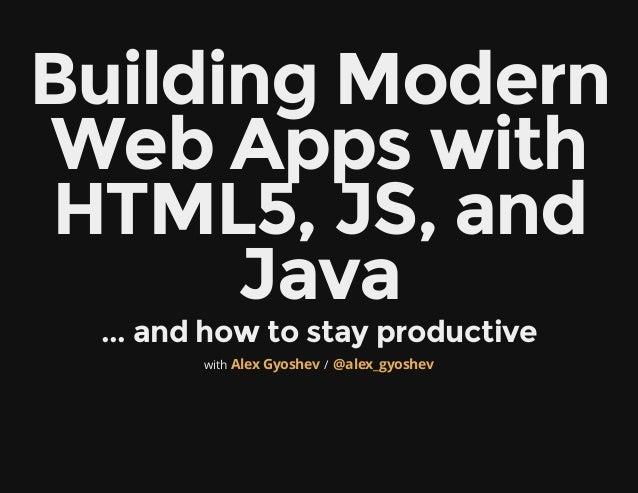 BuildingModernWebAppswithHTML5,JS,and      Java ...andhowtostayproductive        with Alex Gyoshev / @alex_gyoshev