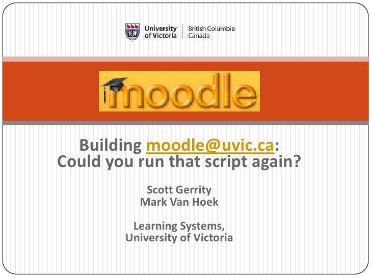 Building moodle@uvic.ca: Could you run that script again?            Scott Gerrity           Mark Van Hoek          Learni...