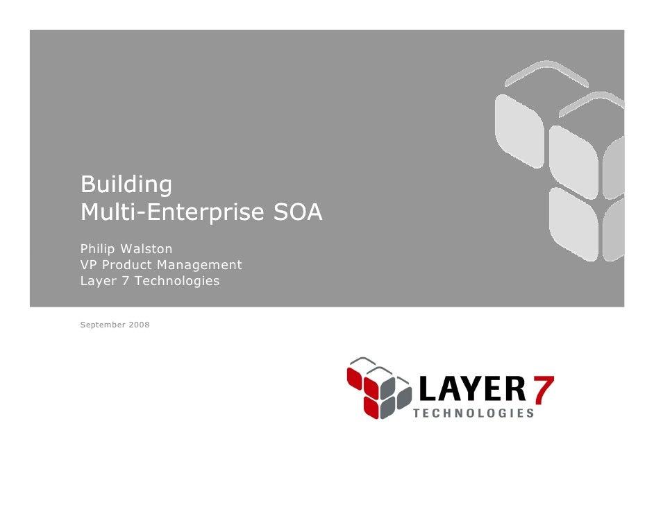 Building Multi- Multi-Enterprise SOA Philip Walston VP Product Management Layer 7 Technologies   September 2008