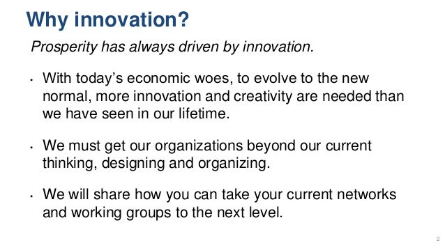 Why innovation? Prosperity has always driven by innovation. • With today's economic woes, to evolve to the new normal, mor...