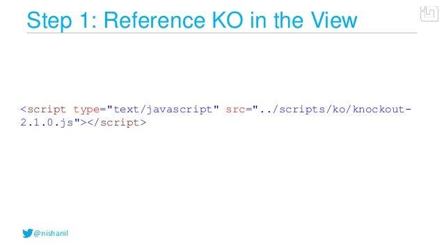 "@nishanilStep 1: Reference KO in the View<script type=""text/javascript"" src=""../scripts/ko/knockout-2.1.0.js""></script>"