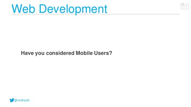 @nishanilWeb DevelopmentHave you considered Mobile Users?