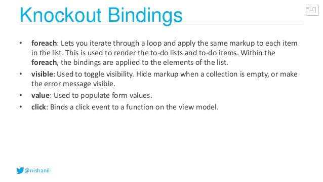 @nishanilKnockout Bindings• foreach: Lets you iterate through a loop and apply the same markup to each itemin the list. Th...
