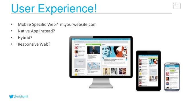 @nishanilUser Experience!• Mobile Specific Web? m.yourwebsite.com• Native App instead?• Hybrid?• Responsive Web?