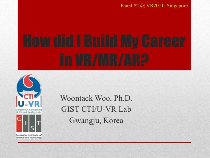 How did I Build My Career in VR/MR/AR? Woontack Woo, Ph.D. GIST CTI/U-VR Lab Gwangju, Korea Panel #2 @ VR2011, Singapore