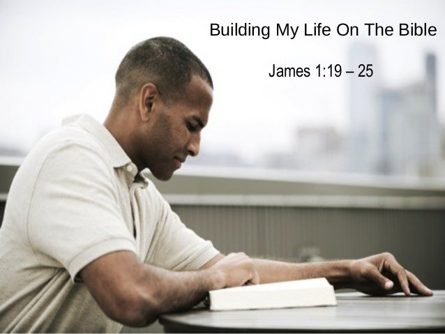 Building My Life On The Bible James 1:19 – 25