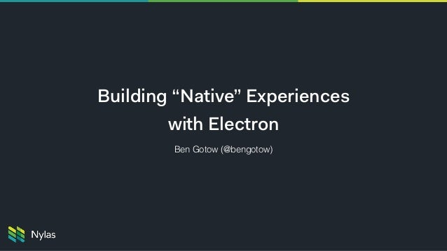 "Building ""Native"" Experiences with Electron Ben Gotow (@bengotow)"