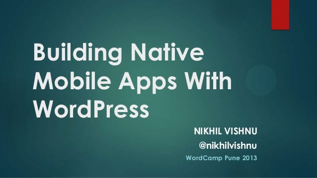 Building NativeMobile Apps WithWordPress             NIKHIL VISHNU               @nikhilvishnu            WordCamp Pune 2013