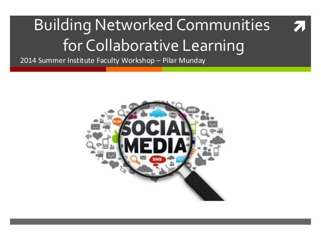 Building Networked Communities for Collaborative Learning 2014 Summer Institute Faculty Workshop – Pilar Munday