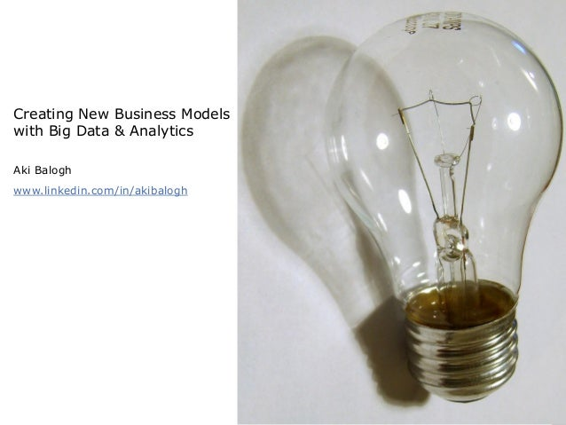 Creating New Business Modelswith Big Data & AnalyticsAki Baloghwww.linkedin.com/in/akibalogh