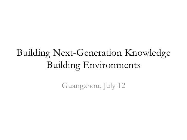 Building Next-Generation Knowledge Building Environments<br />Guangzhou, July 12<br />