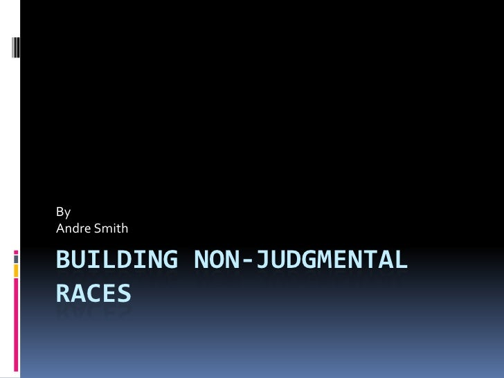 Building Non-Judgmental Races<br />By<br />Andre Smith<br />