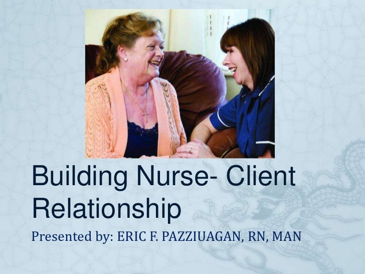 Building Nurse- ClientRelationshipPresented by: ERIC F. PAZZIUAGAN, RN, MAN