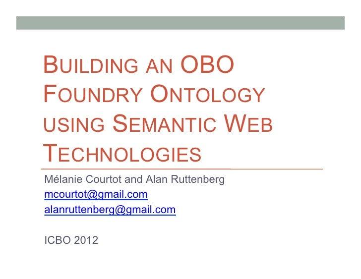 BUILDING AN OBOFOUNDRY ONTOLOGYUSING SEMANTIC WEBTECHNOLOGIESMélanie Courtot and Alan Ruttenbergmcourtot@gmail.comalanrutt...