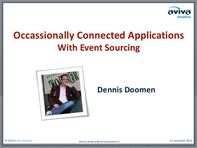 Occassionally Connected Applications  With Event Sourcing  Dennis Doomen  © 2014 Aviva Solutions 21 november 2014  dennis....