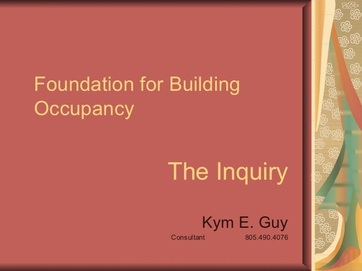 Foundation for Building Occupancy The Inquiry Kym E. Guy Consultant  805.490.4076