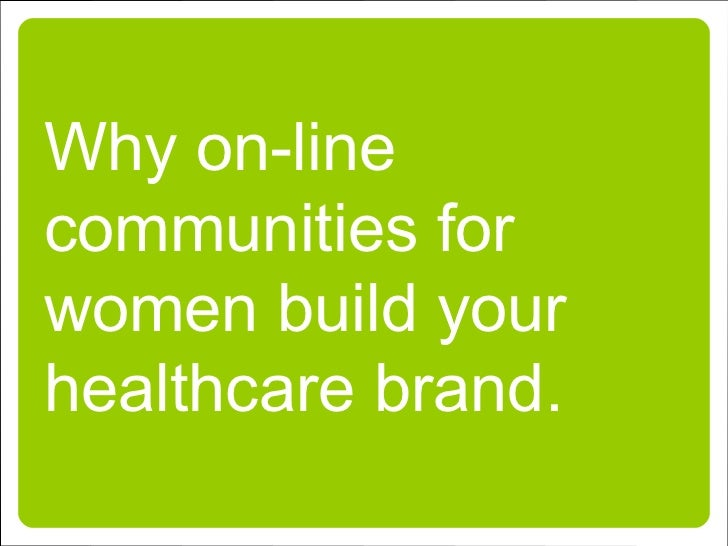 Why on-line communities for women build your healthcare brand.