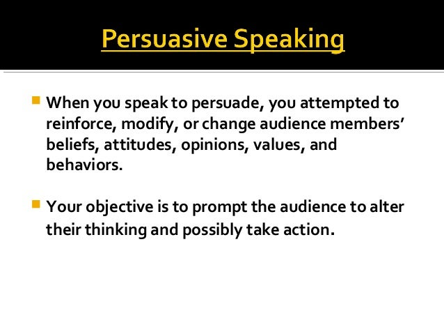  When you speak to persuade, you attempted to reinforce, modify, or change audience members' beliefs, attitudes, opinions...
