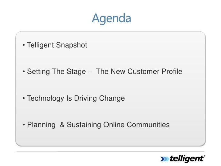 • Telligent Snapshot   • Setting The Stage – The New Customer Profile   • Technology Is Driving Change   • Planning & Sust...