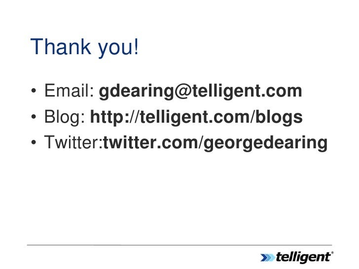 Thank you! • Email: gdearing@telligent.com • Blog: http://telligent.com/blogs • Twitter:twitter.com/georgedearing