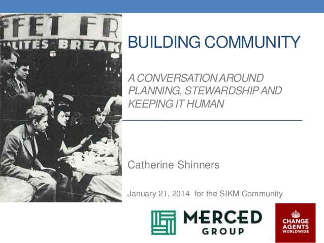 BUILDING COMMUNITY A CONVERSATION AROUND PLANNING, STEWARDSHIP AND KEEPING IT HUMAN  Catherine Shinners January 21, 2014 f...