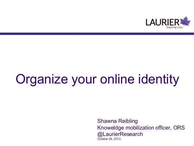 Organize your online identity Shawna Reibling Knoweldge mobilization officer, ORS @LaurierResearch October 24, 2013