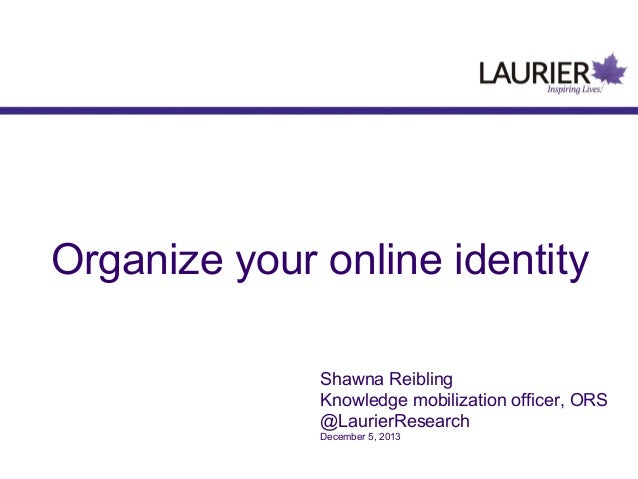 Organize your online identity Shawna Reibling Knowledge mobilization officer, ORS @LaurierResearch December 5, 2013