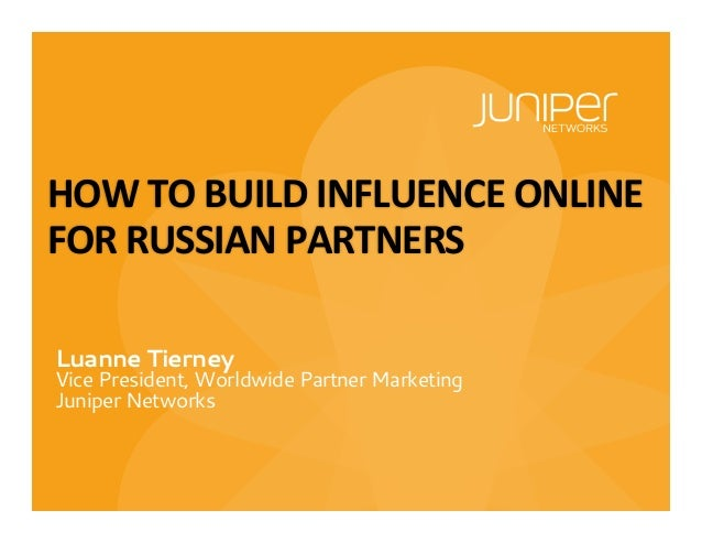 Luanne Tierney Vice President, Worldwide Partner Marketing Juniper Networks HOW	   TO	   BUILD	   INFLUENCE	   ONLINE	    ...