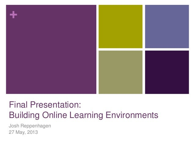 +Final Presentation:Building Online Learning EnvironmentsJosh Reppenhagen27 May, 2013