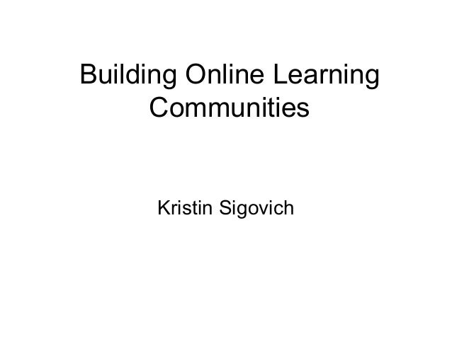 Building Online Learning Communities Kristin Sigovich