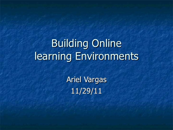 Ariel Vargas 11/29/11 Building Online learning Environments