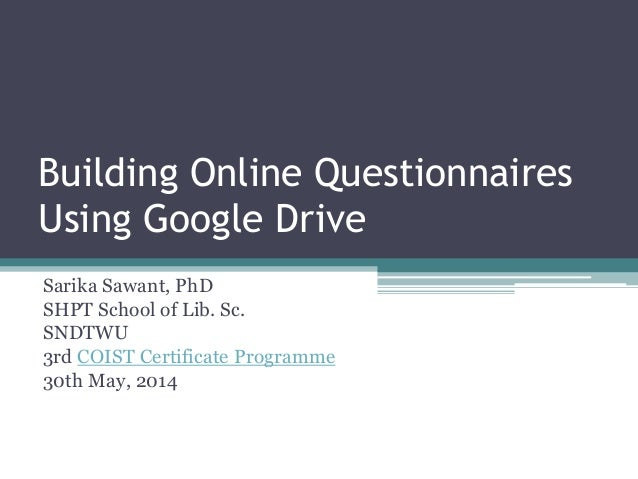 Building Online Questionnaires Using Google Drive Sarika Sawant, PhD SHPT School of Lib. Sc. SNDTWU 3rd COIST Certificate ...
