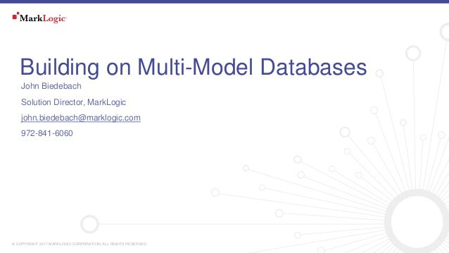 © COPYRIGHT 2017 MARKLOGIC CORPORATION. ALL RIGHTS RESERVED. Building on Multi-Model Databases John Biedebach Solution Dir...