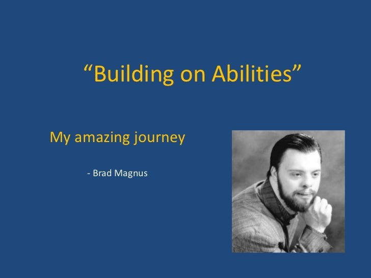 """Building on Abilities""<br />My amazing journey<br />- Brad Magnus<br />"