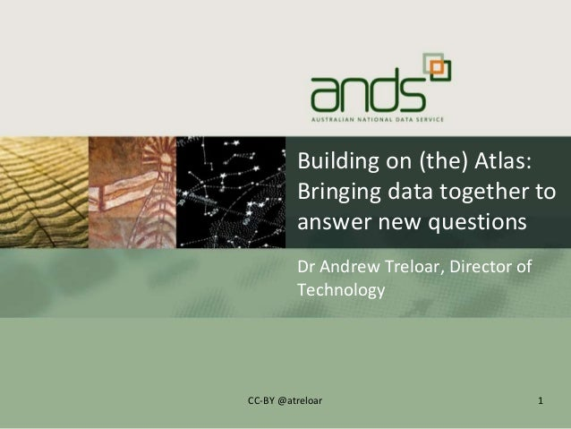 Building on (the) Atlas:Bringing data together toanswer new questionsDr Andrew Treloar, Director ofTechnology1CC-BY @atrel...
