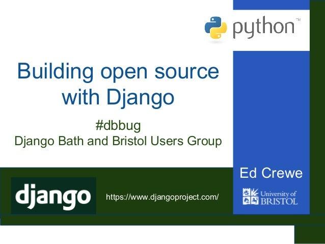 Building open source with Django Ed Crewe #dbbug Django Bath and Bristol Users Group https://www.djangoproject.com/