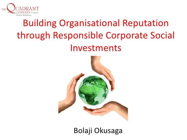 Building Organisational Reputationthrough Responsible Corporate Social            Investments            Bolaji Okusaga