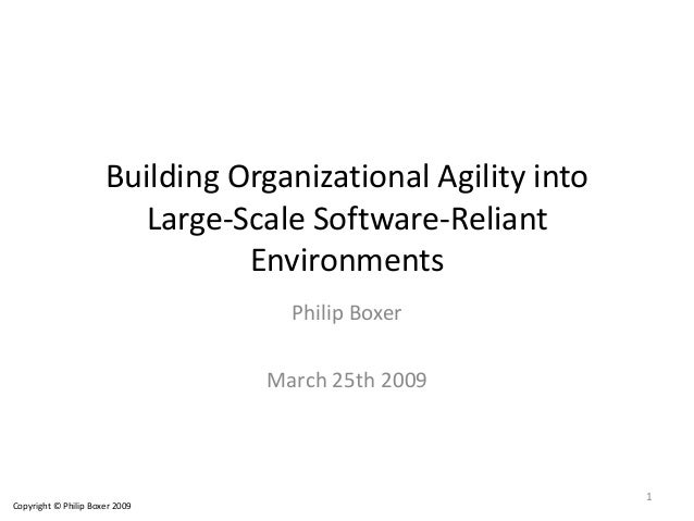 Building Organizational Agility into Large-Scale Software-Reliant Environments Philip Boxer March 25th 2009 Copyright © Ph...