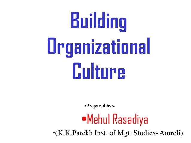 BuildingOrganizational   Culture          •Prepared by:-         •Mehul Rasadiya•(K.K.Parekh Inst. of Mgt. Studies- Amreli)