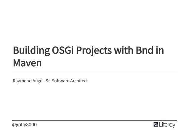 � � � Building OSGi Projects with Bnd in Maven Raymond Aug� - Sr. So ware Architect @rotty3000