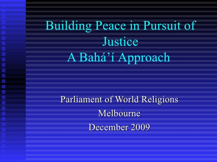 Building Peace in Pursuit of Justice A Bahá'í   Approach   Parliament of World Religions Melbourne December 2009
