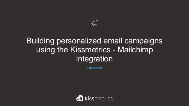 Building personalized email campaigns using the Kissmetrics - Mailchimp integration DAN MCGAW