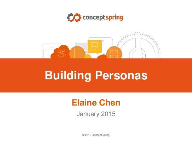 Building Personas Elaine Chen January 2015 © 2015 ConceptSpring