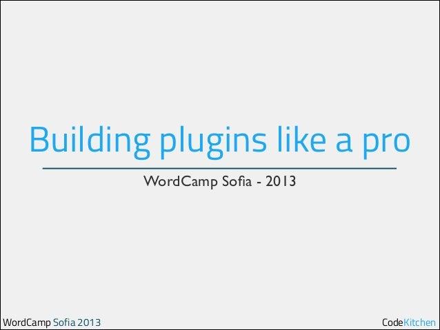 Building plugins like a pro WordCamp Sofia - 2013  WordCamp Sofia 2013  CodeKitchen