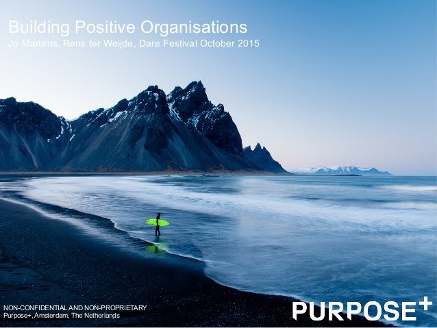 Building Positive Organisations NON-CONFIDENTIAL AND NON-PROPRIETARY Purpose+, Amsterdam, The Netherlands Jo Martens, Rens...
